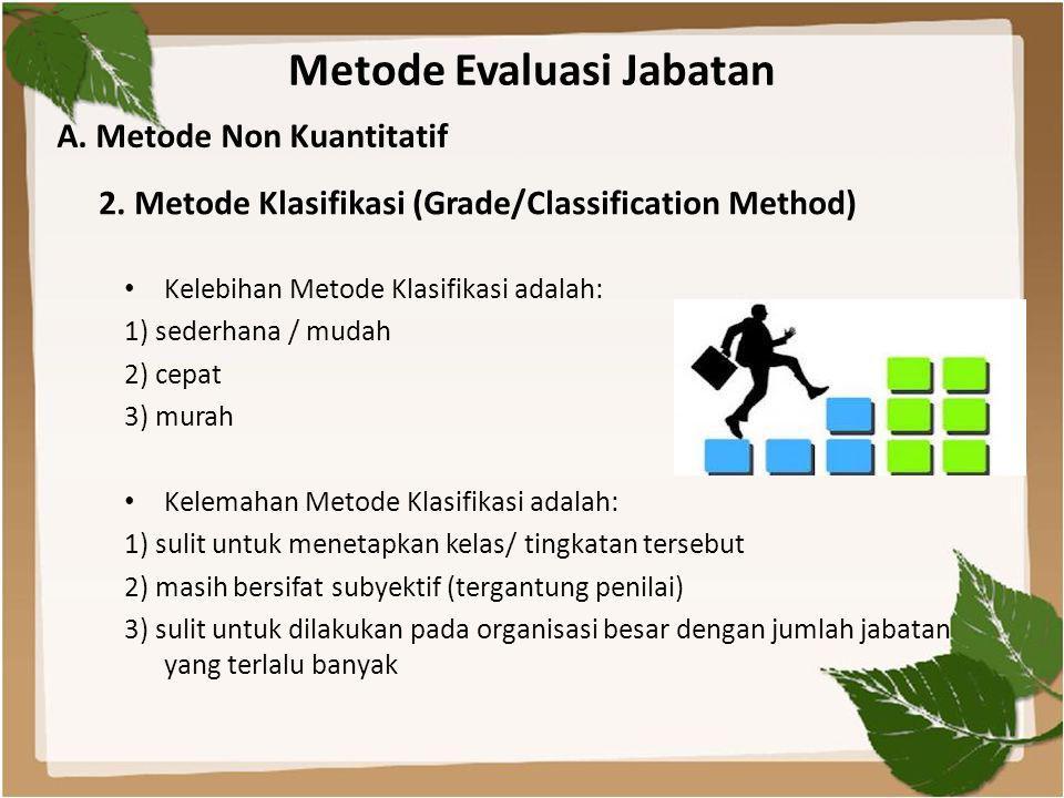 Metode Evaluasi Jabatan • Kelebihan Metode Klasifikasi adalah: 1) sederhana / mudah 2) cepat 3) murah • Kelemahan Metode Klasifikasi adalah: 1) sulit untuk menetapkan kelas/ tingkatan tersebut 2) masih bersifat subyektif (tergantung penilai) 3) sulit untuk dilakukan pada organisasi besar dengan jumlah jabatan yang terlalu banyak A.