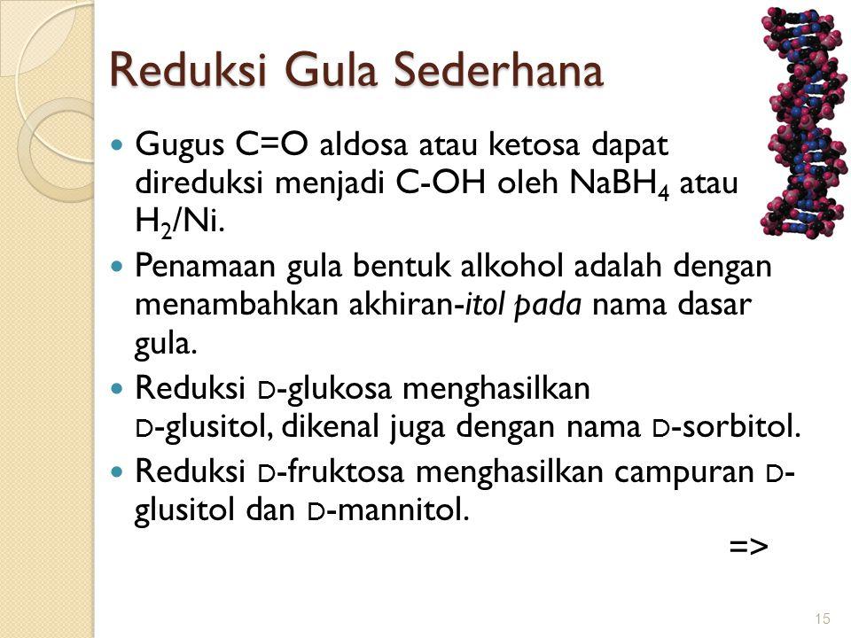 Reduksi Gula Sederhana  Gugus C=O aldosa atau ketosa dapat direduksi menjadi C-OH oleh NaBH 4 atau H 2 /Ni.  Penamaan gula bentuk alkohol adalah den