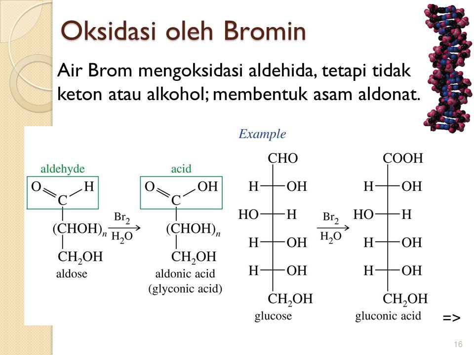 Oksidasi oleh Bromin Air Brom mengoksidasi aldehida, tetapi tidak keton atau alkohol; membentuk asam aldonat. 16 =>