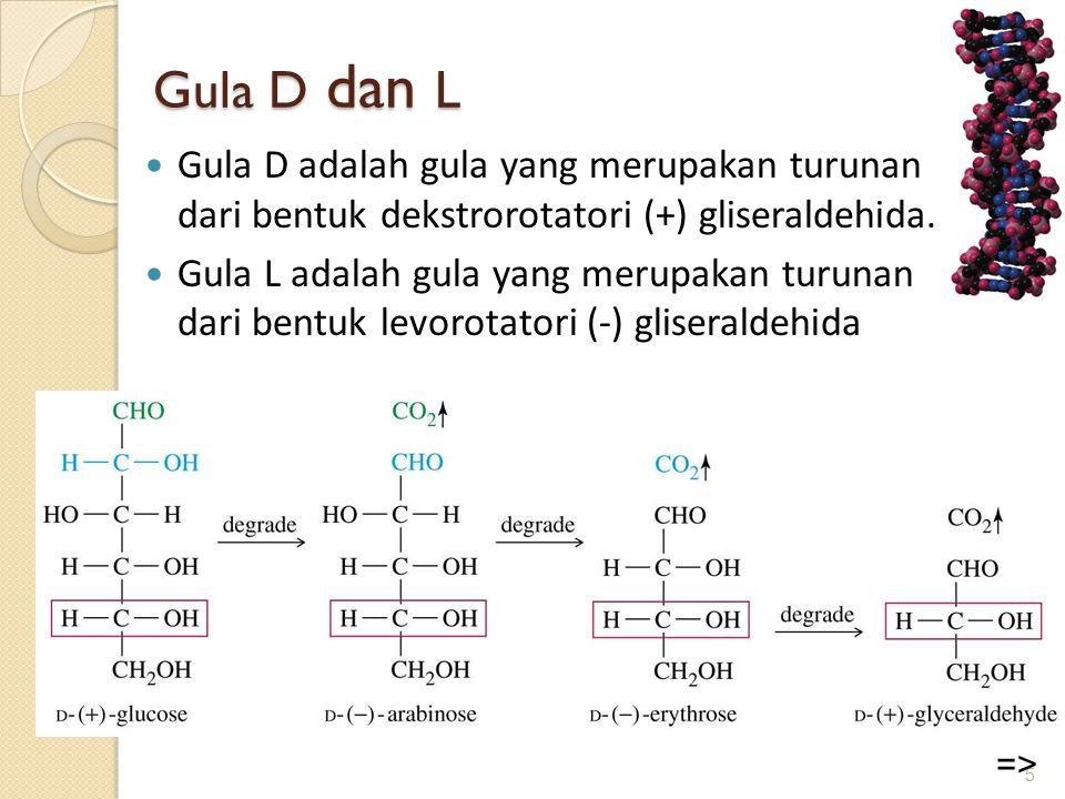 Gula D dan L  Gula D adalah gula yang merupakan turunan dari bentuk dekstrorotatori (+) gliseraldehida.  Gula L adalah gula yang merupakan turunan d