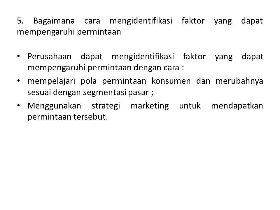 5. Bagaimana cara mengidentifikasi faktor yang dapat mempengaruhi permintaan • Perusahaan dapat mengidentifikasi faktor yang dapat mempengaruhi permin