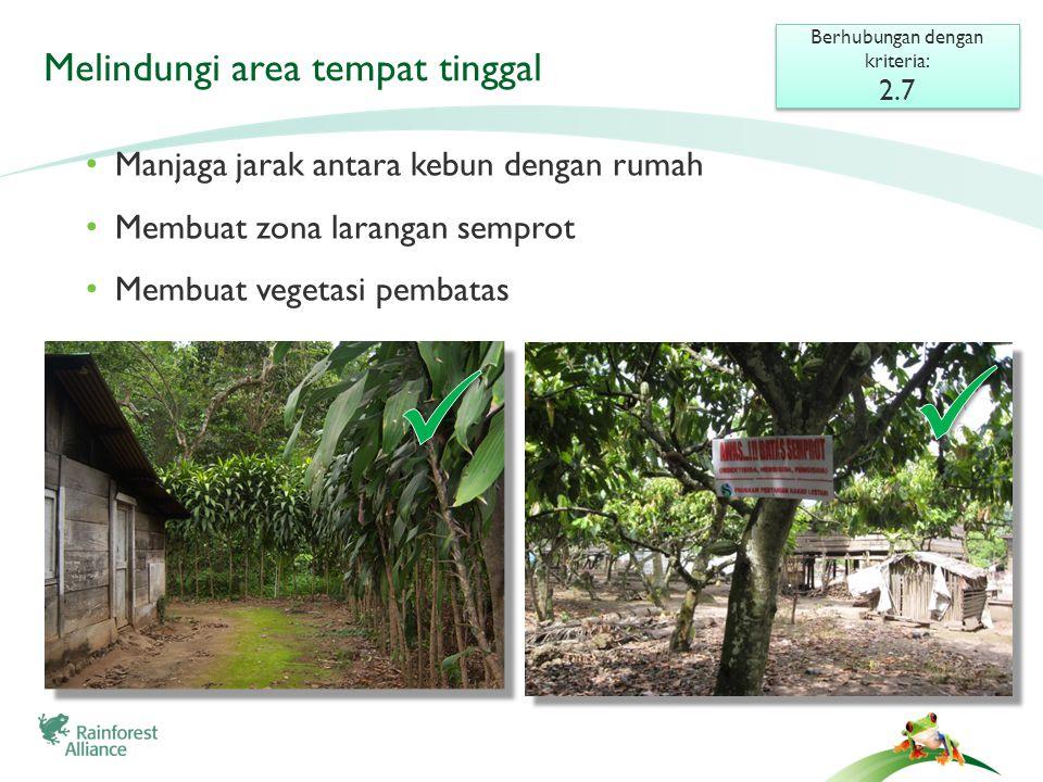 Melindungi area tempat tinggal Berhubungan dengan kriteria: 2.7 Berhubungan dengan kriteria: 2.7 • Manjaga jarak antara kebun dengan rumah • Membuat zona larangan semprot • Membuat vegetasi pembatas