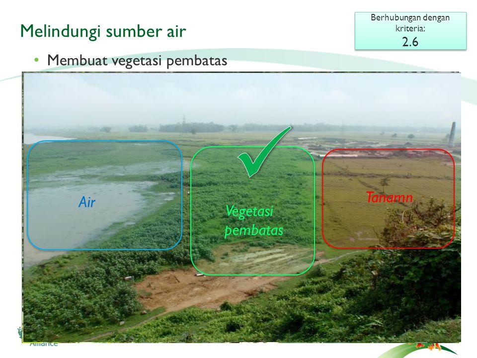 Melindungi sumber air Berhubungan dengan kriteria: 2.6 Berhubungan dengan kriteria: 2.6 • Membuat vegetasi pembatas Vegetative barrier Tanamn Air Vegetasi pembatas