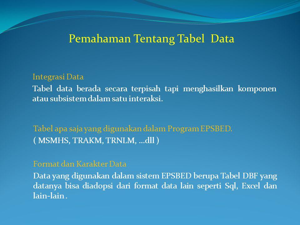 Tabel apa saja yang digunakan dalam Program EPSBED. ( MSMHS, TRAKM, TRNLM, …dll ) Pemahaman Tentang Tabel Data Integrasi Data Tabel data berada secara