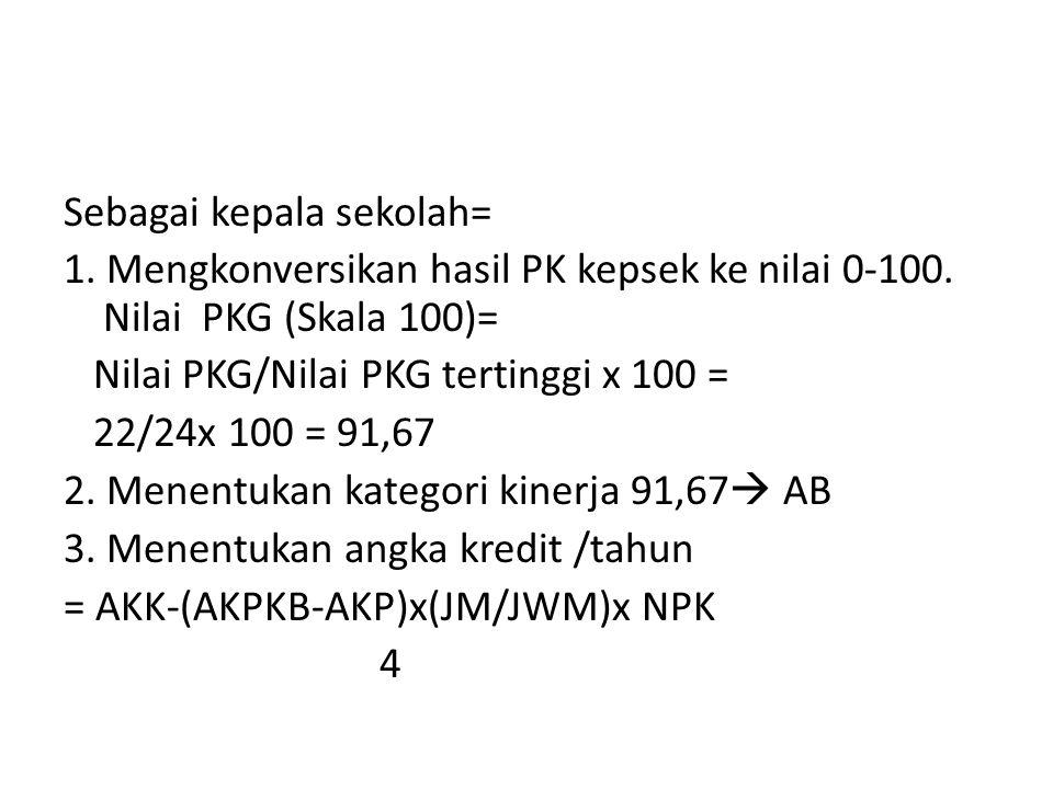 Sebagai kepala sekolah= 1. Mengkonversikan hasil PK kepsek ke nilai 0-100. Nilai PKG (Skala 100)= Nilai PKG/Nilai PKG tertinggi x 100 = 22/24x 100 = 9