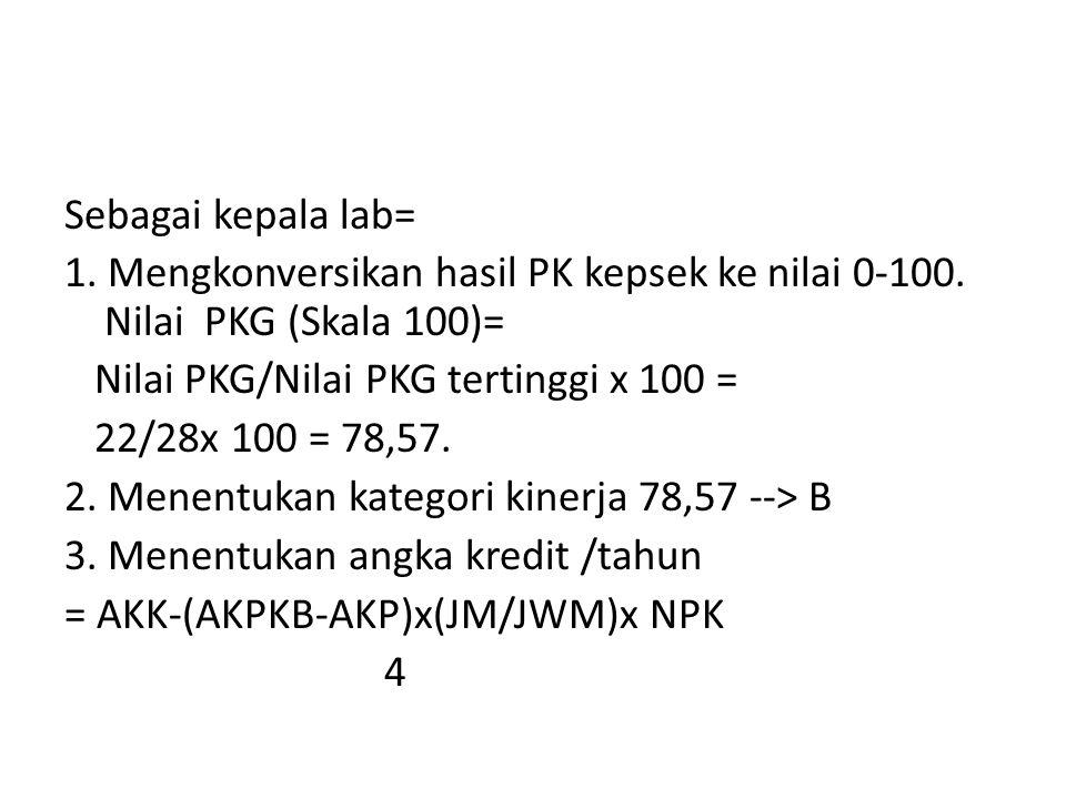 Sebagai kepala lab= 1. Mengkonversikan hasil PK kepsek ke nilai 0-100. Nilai PKG (Skala 100)= Nilai PKG/Nilai PKG tertinggi x 100 = 22/28x 100 = 78,57