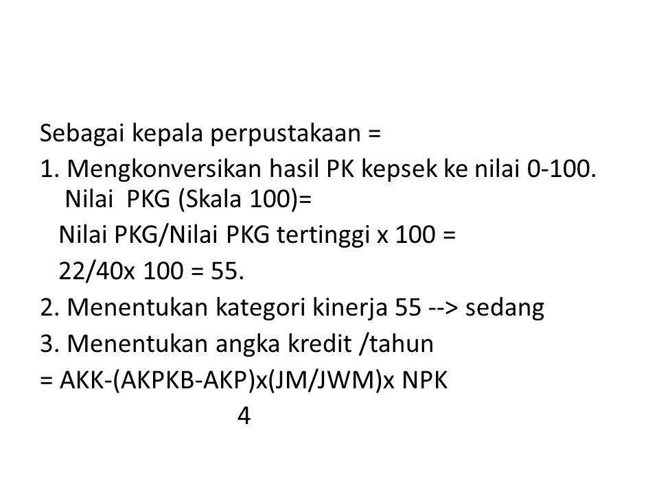 Sebagai kepala perpustakaan = 1. Mengkonversikan hasil PK kepsek ke nilai 0-100. Nilai PKG (Skala 100)= Nilai PKG/Nilai PKG tertinggi x 100 = 22/40x 1