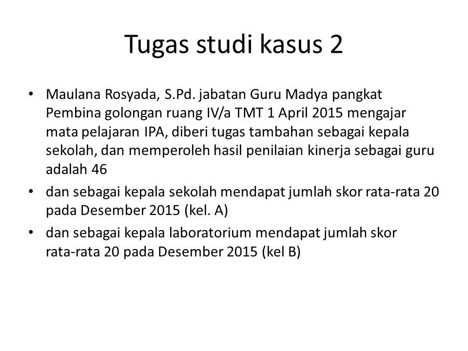 Tugas studi kasus 2 • Maulana Rosyada, S.Pd. jabatan Guru Madya pangkat Pembina golongan ruang IV/a TMT 1 April 2015 mengajar mata pelajaran IPA, dibe