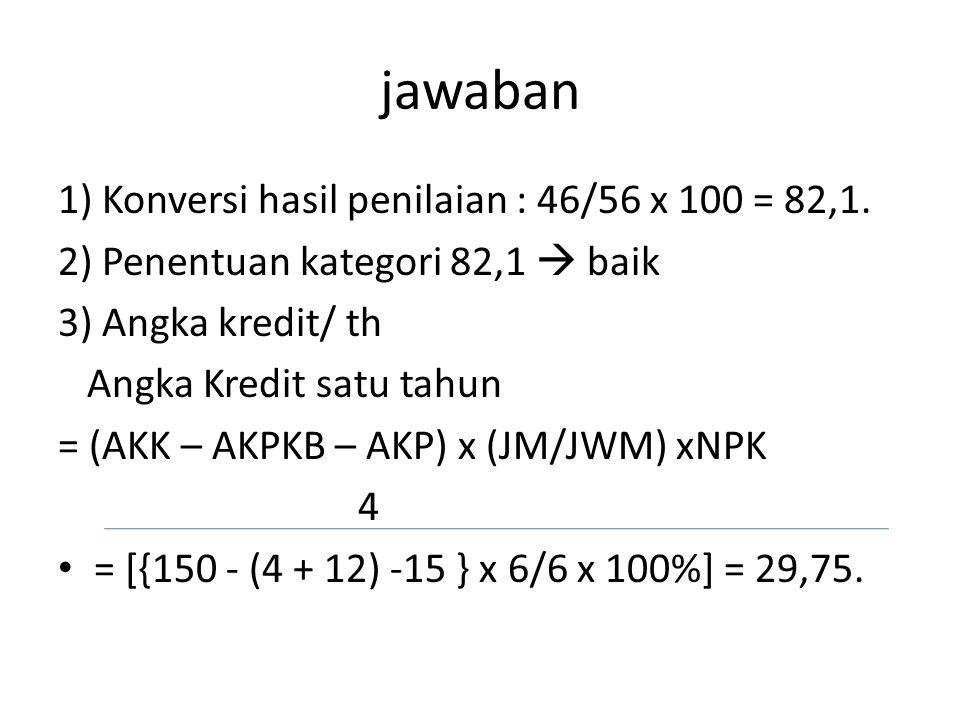 jawaban 1) Konversi hasil penilaian : 46/56 x 100 = 82,1.
