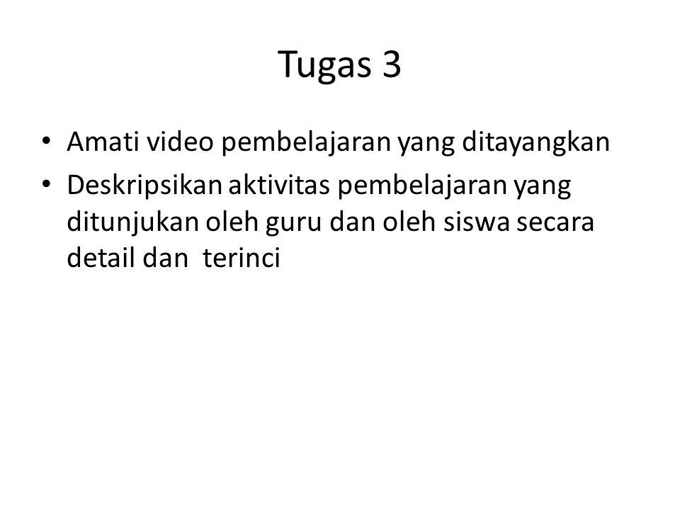 Tugas 3 • Amati video pembelajaran yang ditayangkan • Deskripsikan aktivitas pembelajaran yang ditunjukan oleh guru dan oleh siswa secara detail dan t