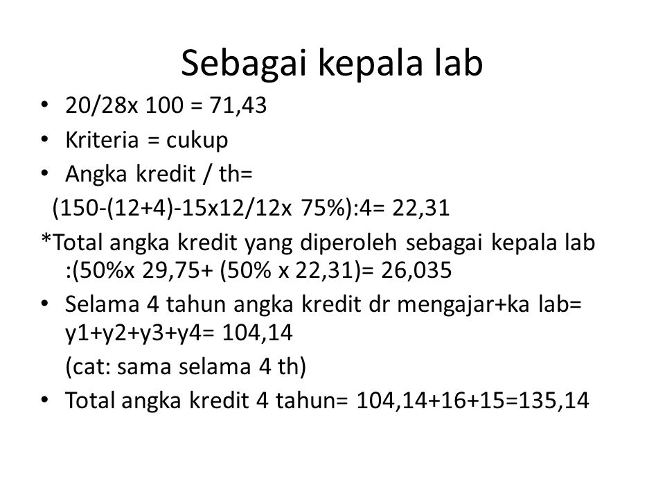 Sebagai kepala lab • 20/28x 100 = 71,43 • Kriteria = cukup • Angka kredit / th= (150-(12+4)-15x12/12x 75%):4= 22,31 *Total angka kredit yang diperoleh sebagai kepala lab :(50%x 29,75+ (50% x 22,31)= 26,035 • Selama 4 tahun angka kredit dr mengajar+ka lab= y1+y2+y3+y4= 104,14 (cat: sama selama 4 th) • Total angka kredit 4 tahun= 104,14+16+15=135,14
