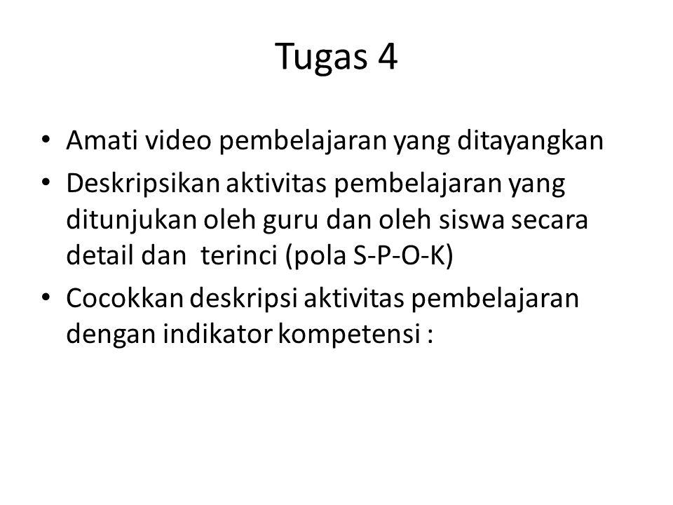 Tugas 4 • Amati video pembelajaran yang ditayangkan • Deskripsikan aktivitas pembelajaran yang ditunjukan oleh guru dan oleh siswa secara detail dan terinci (pola S-P-O-K) • Cocokkan deskripsi aktivitas pembelajaran dengan indikator kompetensi :