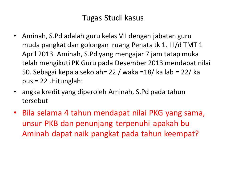 Tugas Studi kasus • Aminah, S.Pd adalah guru kelas VII dengan jabatan guru muda pangkat dan golongan ruang Penata tk 1. III/d TMT 1 April 2013. Aminah