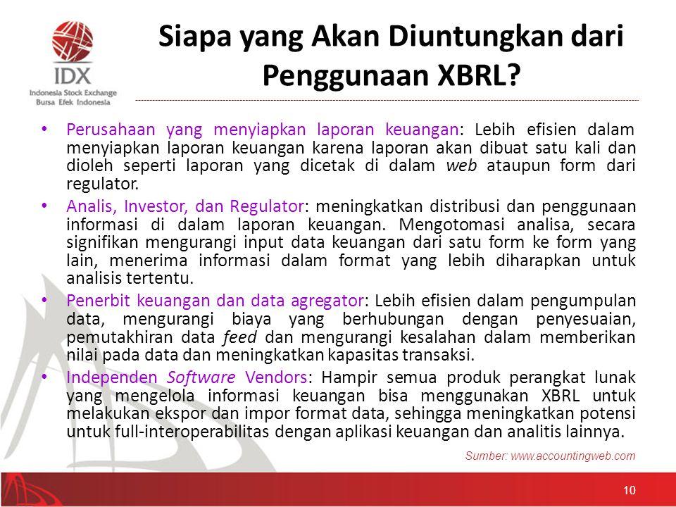Siapa yang Akan Diuntungkan dari Penggunaan XBRL? • Perusahaan yang menyiapkan laporan keuangan: Lebih efisien dalam menyiapkan laporan keuangan karen