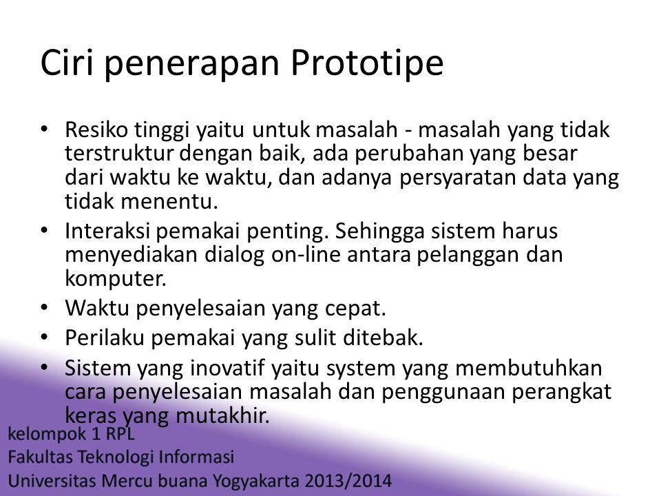 Ciri penerapan Prototipe • Resiko tinggi yaitu untuk masalah - masalah yang tidak terstruktur dengan baik, ada perubahan yang besar dari waktu ke wakt