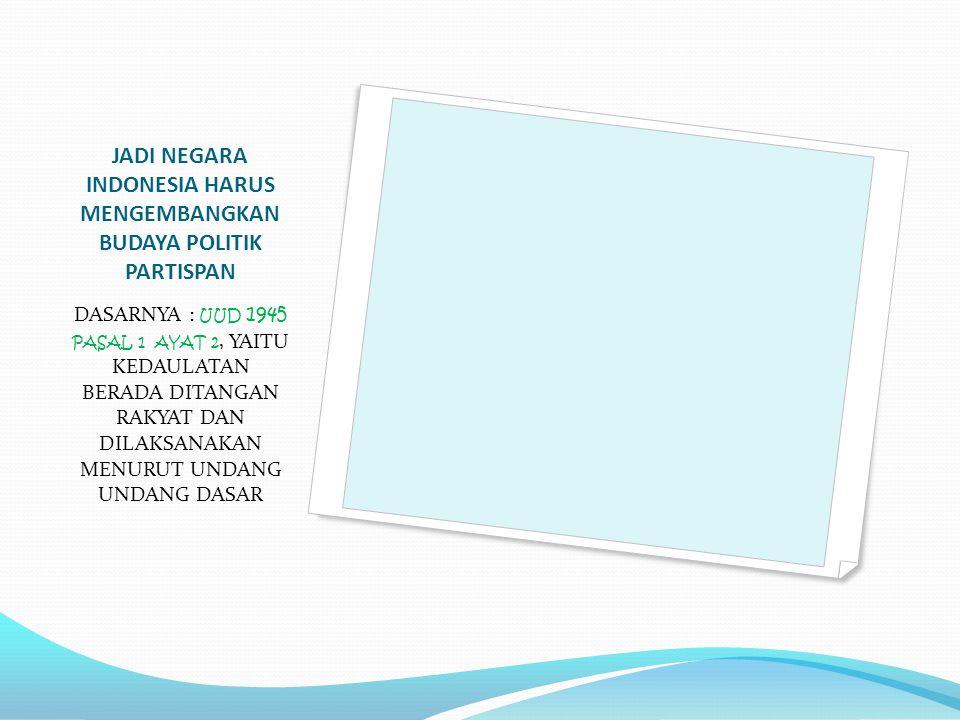 JADI NEGARA INDONESIA HARUS MENGEMBANGKAN BUDAYA POLITIK PARTISPAN DASARNYA : UUD 1945 PASAL 1 AYAT 2, YAITU KEDAULATAN BERADA DITANGAN RAKYAT DAN DIL