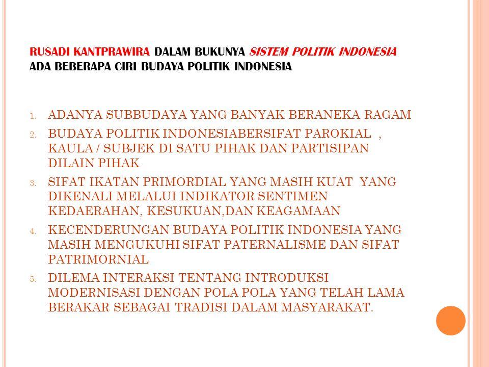 RUSADI KANTPRAWIRA DALAM BUKUNYA SISTEM POLITIK INDONESIA ADA BEBERAPA CIRI BUDAYA POLITIK INDONESIA 1. ADANYA SUBBUDAYA YANG BANYAK BERANEKA RAGAM 2.