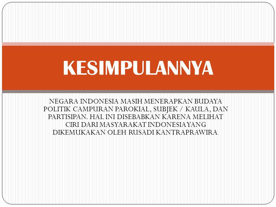 NEGARA INDONESIA MASIH MENERAPKAN BUDAYA POLITIK CAMPURAN PAROKIAL, SUBJEK / KAULA, DAN PARTISIPAN. HAL INI DISEBABKAN KARENA MELIHAT CIRI DARI MASYAR