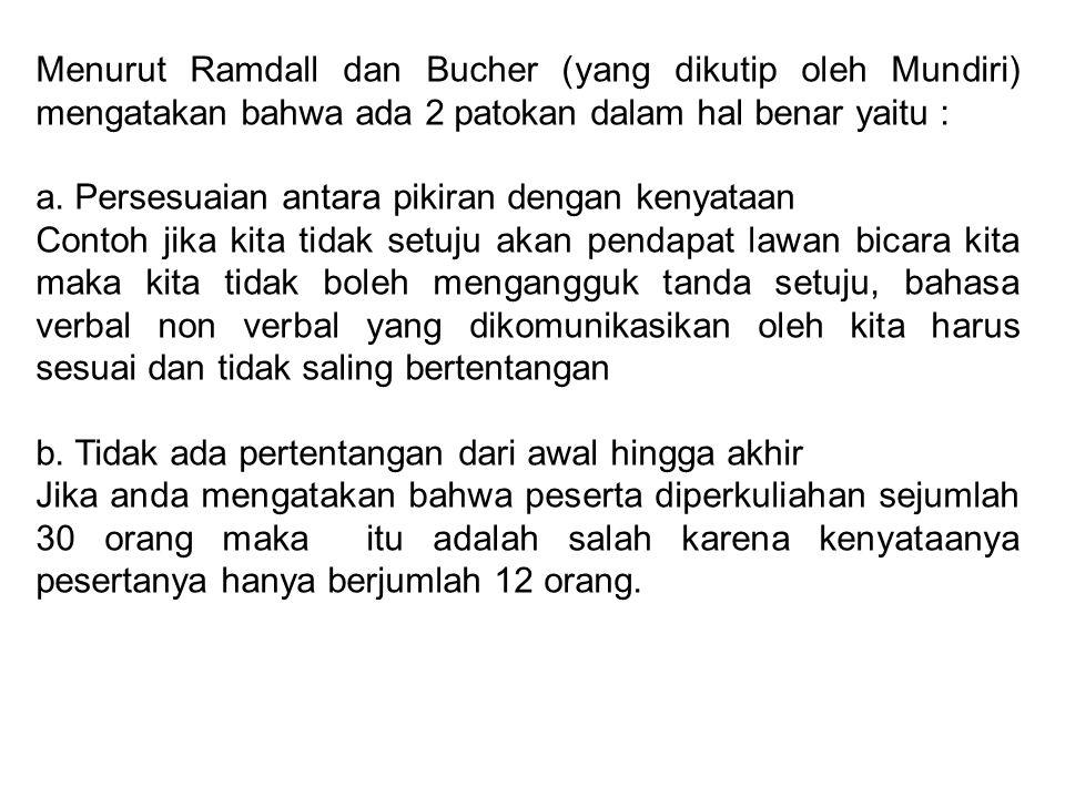 Menurut Ramdall dan Bucher (yang dikutip oleh Mundiri) mengatakan bahwa ada 2 patokan dalam hal benar yaitu : a. Persesuaian antara pikiran dengan ken