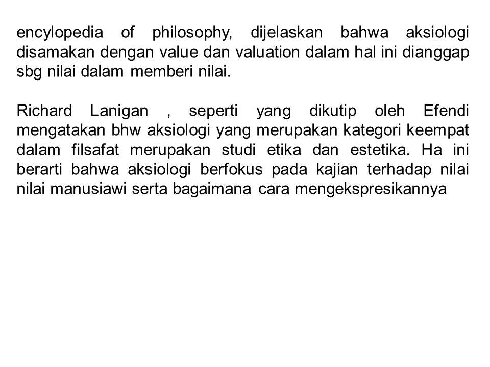 encylopedia of philosophy, dijelaskan bahwa aksiologi disamakan dengan value dan valuation dalam hal ini dianggap sbg nilai dalam memberi nilai. Richa
