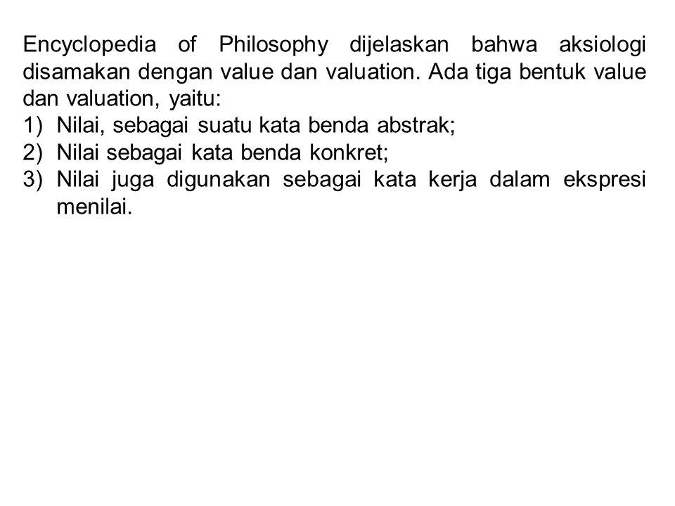Encyclopedia of Philosophy dijelaskan bahwa aksiologi disamakan dengan value dan valuation. Ada tiga bentuk value dan valuation, yaitu: 1)Nilai, sebag