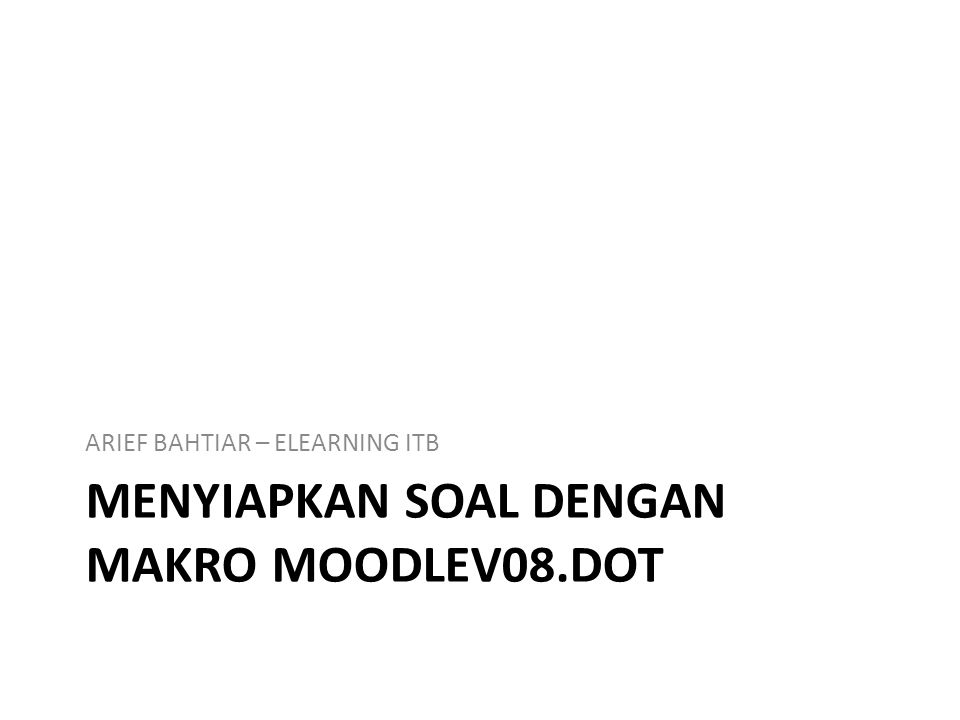MENYIAPKAN SOAL DENGAN MAKRO MOODLEV08.DOT ARIEF BAHTIAR – ELEARNING ITB