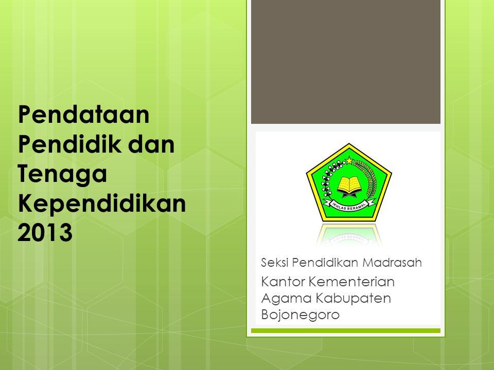 Pendataan Pendidik dan Tenaga Kependidikan 2013 Seksi Pendidikan Madrasah Kantor Kementerian Agama Kabupaten Bojonegoro