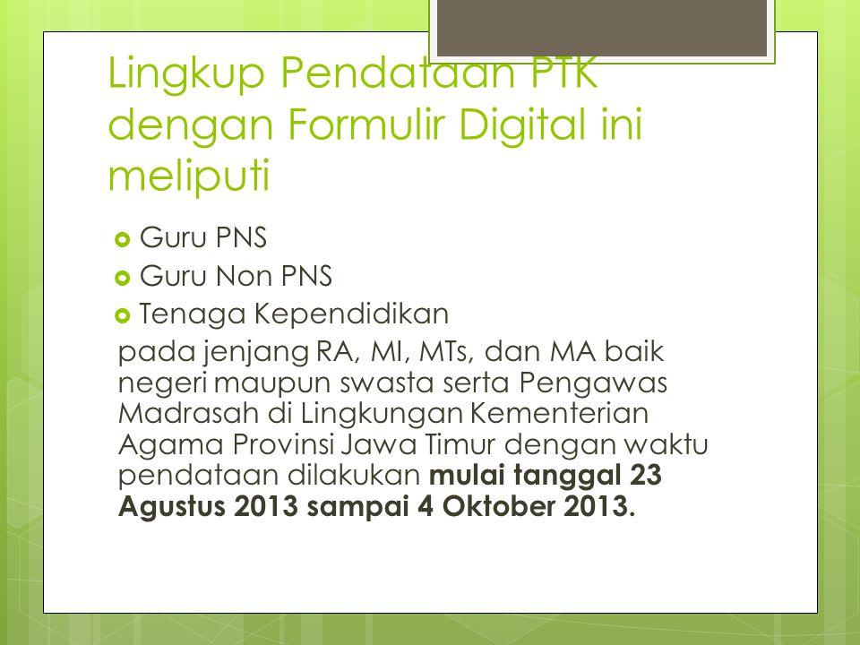 Lingkup Pendataan PTK dengan Formulir Digital ini meliputi  Guru PNS  Guru Non PNS  Tenaga Kependidikan pada jenjang RA, MI, MTs, dan MA baik neger