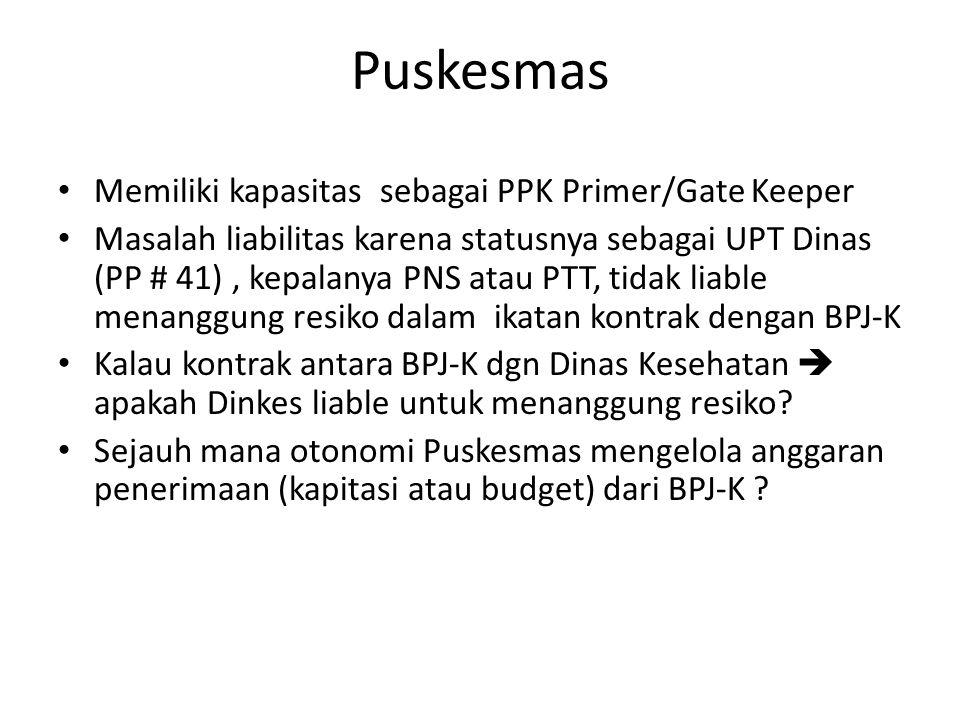 Puskesmas • Memiliki kapasitas sebagai PPK Primer/Gate Keeper • Masalah liabilitas karena statusnya sebagai UPT Dinas (PP # 41), kepalanya PNS atau PT