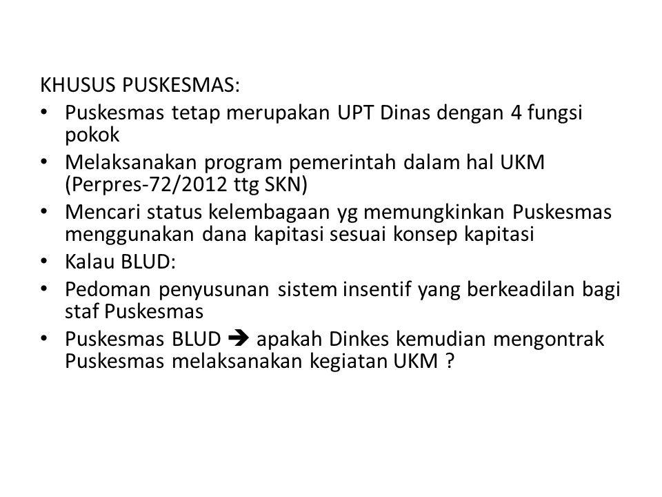 KHUSUS PUSKESMAS: • Puskesmas tetap merupakan UPT Dinas dengan 4 fungsi pokok • Melaksanakan program pemerintah dalam hal UKM (Perpres-72/2012 ttg SKN