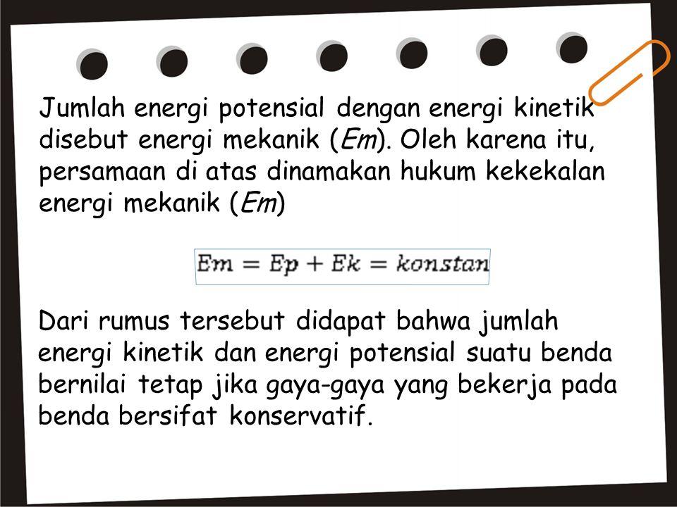 Jumlah energi potensial dengan energi kinetik disebut energi mekanik (Em). Oleh karena itu, persamaan di atas dinamakan hukum kekekalan energi mekanik