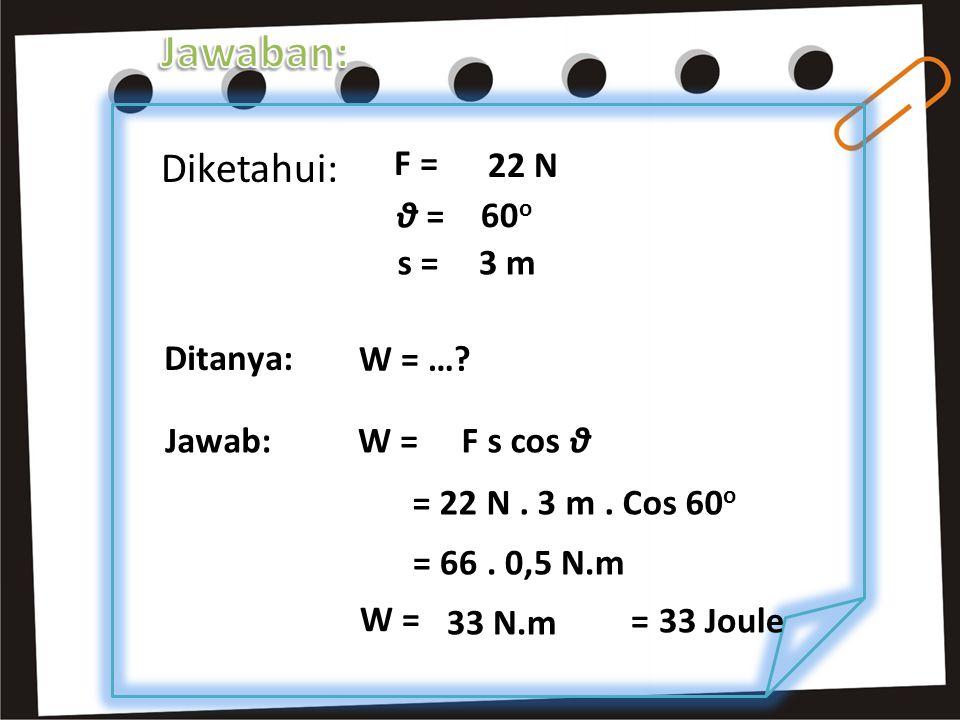 Diketahui: F = 22 N θ = 60 o s =3 m Ditanya: W = …? W = Jawab:W =F s cos θ = 22 N. 3 m. Cos 60 o = 66. 0,5 N.m 33 N.m = 33 Joule