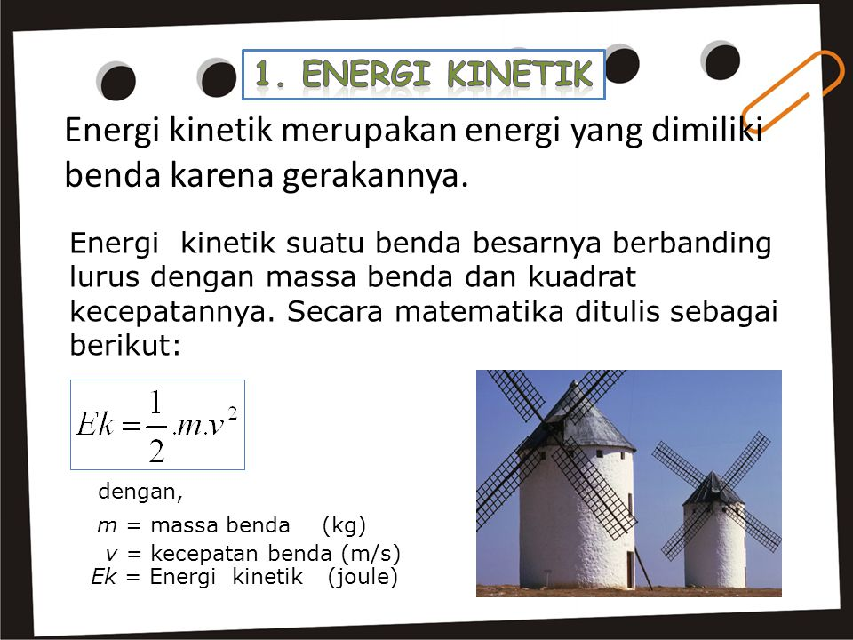 Energi kinetik merupakan energi yang dimiliki benda karena gerakannya. Energi kinetik suatu benda besarnya berbanding lurus dengan massa benda dan kua