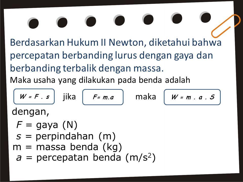 Berdasarkan Hukum II Newton, diketahui bahwa percepatan berbanding lurus dengan gaya dan berbanding terbalik dengan massa. Maka usaha yang dilakukan p