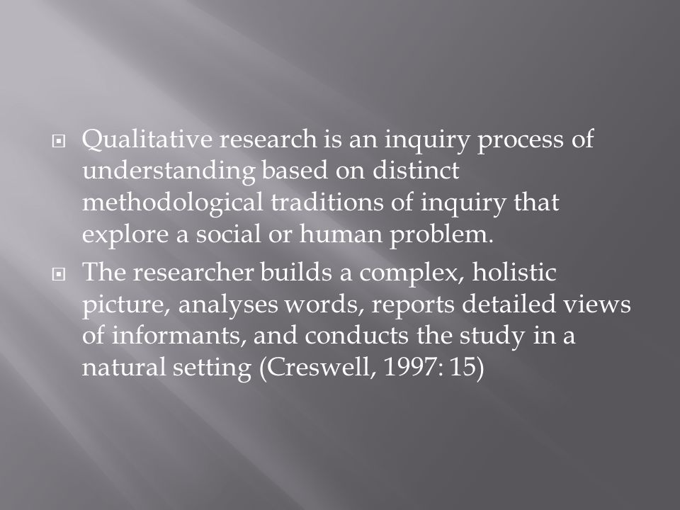  Qualitative research is an inquiry process of understanding based on distinct methodological traditions of inquiry that explore a social or human pr