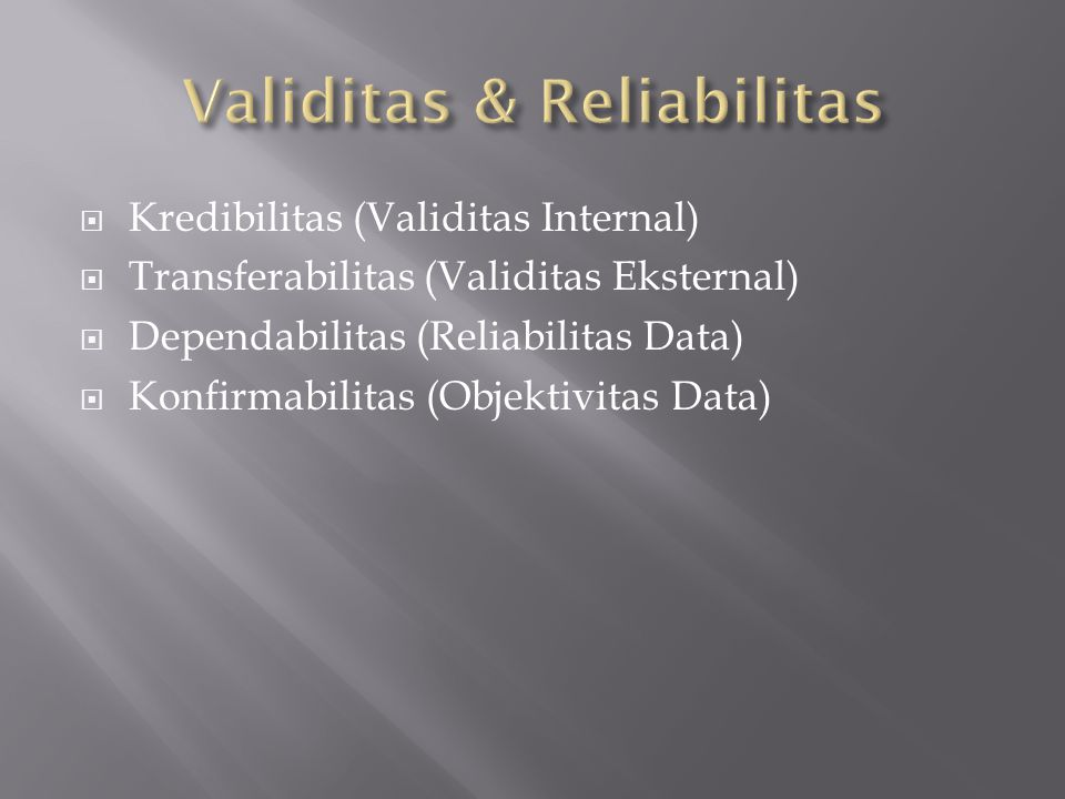  Kredibilitas (Validitas Internal)  Transferabilitas (Validitas Eksternal)  Dependabilitas (Reliabilitas Data)  Konfirmabilitas (Objektivitas Data