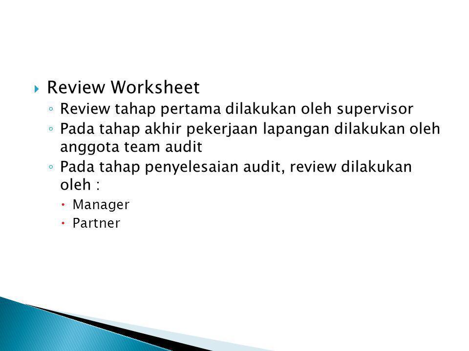  Review Worksheet ◦ Review tahap pertama dilakukan oleh supervisor ◦ Pada tahap akhir pekerjaan lapangan dilakukan oleh anggota team audit ◦ Pada tah