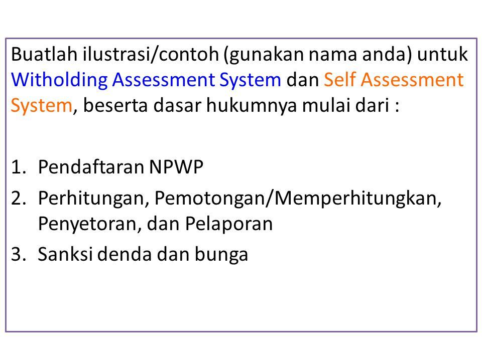 Buatlah ilustrasi/contoh (gunakan nama anda) untuk Witholding Assessment System dan Self Assessment System, beserta dasar hukumnya mulai dari : 1.Pend