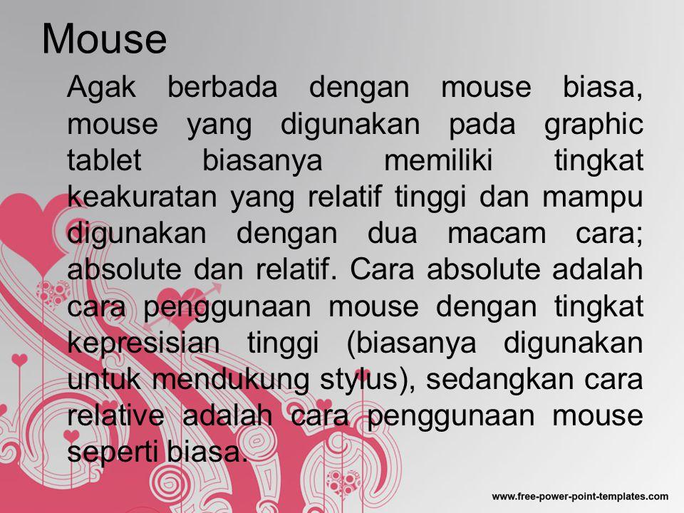 Mouse Agak berbada dengan mouse biasa, mouse yang digunakan pada graphic tablet biasanya memiliki tingkat keakuratan yang relatif tinggi dan mampu digunakan dengan dua macam cara; absolute dan relatif.