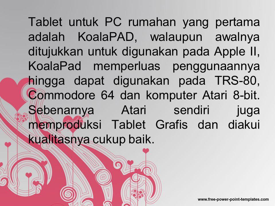 Tablet untuk PC rumahan yang pertama adalah KoalaPAD, walaupun awalnya ditujukkan untuk digunakan pada Apple II, KoalaPad memperluas penggunaannya hingga dapat digunakan pada TRS-80, Commodore 64 dan komputer Atari 8-bit.