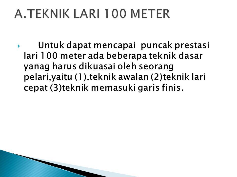  Untuk dapat mencapai puncak prestasi lari 100 meter ada beberapa teknik dasar yanag harus dikuasai oleh seorang pelari,yaitu (1).teknik awalan (2)teknik lari cepat (3)teknik memasuki garis finis.
