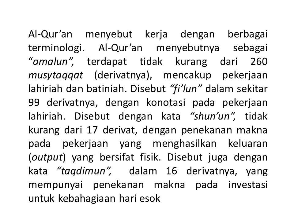 "Al-Qur'an menyebut kerja dengan berbagai terminologi. Al-Qur'an menyebutnya sebagai ""amalun"", terdapat tidak kurang dari 260 musytaqqat (derivatnya),"