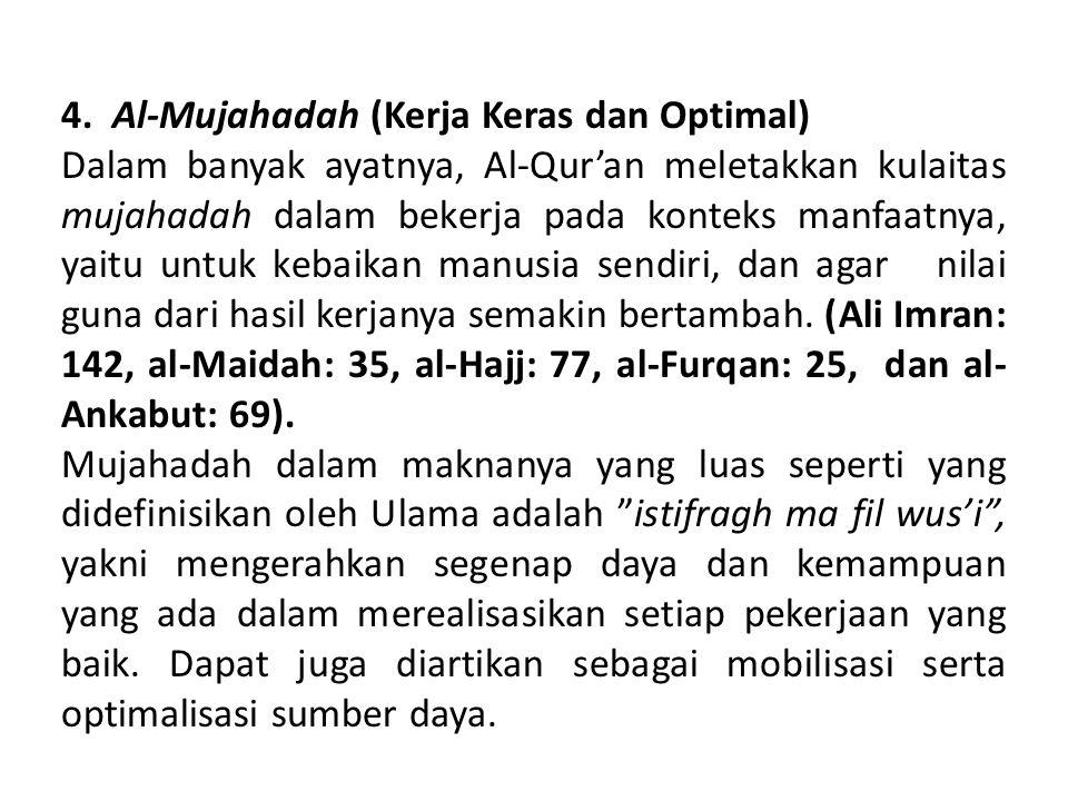 4. Al-Mujahadah (Kerja Keras dan Optimal) Dalam banyak ayatnya, Al-Qur'an meletakkan kulaitas mujahadah dalam bekerja pada konteks manfaatnya, yaitu u