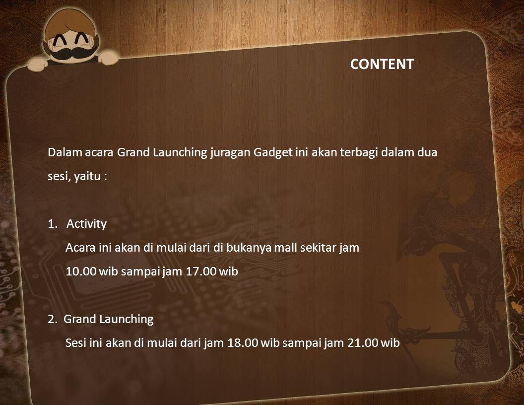 CONTENT Dalam acara Grand Launching juragan Gadget ini akan terbagi dalam dua sesi, yaitu : 1. Activity Acara ini akan di mulai dari di bukanya mall s