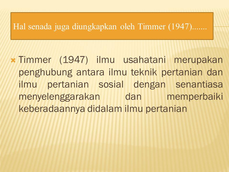  Timmer (1947) ilmu usahatani merupakan penghubung antara ilmu teknik pertanian dan ilmu pertanian sosial dengan senantiasa menyelenggarakan dan memperbaiki keberadaannya didalam ilmu pertanian Hal senada juga diungkapkan oleh Timmer (1947).......