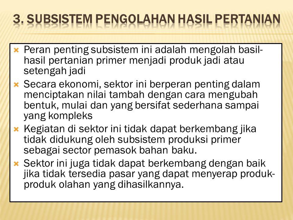  Peran penting subsistem ini adalah mengolah basil- hasil pertanian primer menjadi produk jadi atau setengah jadi  Secara ekonomi, sektor ini berper
