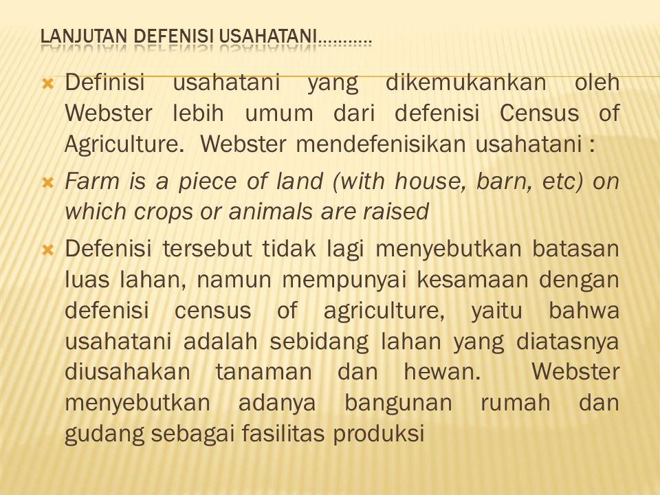  Definisi usahatani yang dikemukankan oleh Webster lebih umum dari defenisi Census of Agriculture. Webster mendefenisikan usahatani :  Farm is a pie