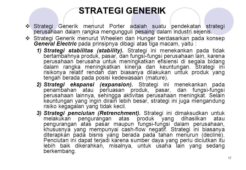 17 STRATEGI GENERIK  Strategi Generik menurut Porter adalah suatu pendekatan strategi perusahaan dalam rangka mengungguli pesaing dalam industri seje