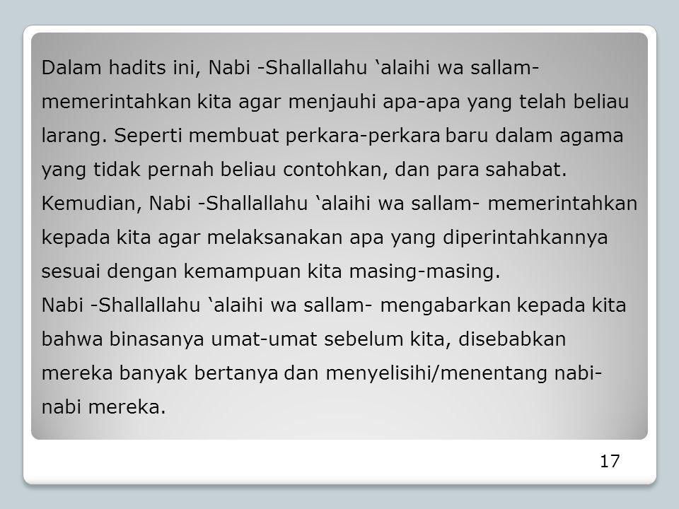 Dalam hadits ini, Nabi -Shallallahu 'alaihi wa sallam- memerintahkan kita agar menjauhi apa-apa yang telah beliau larang. Seperti membuat perkara-perk
