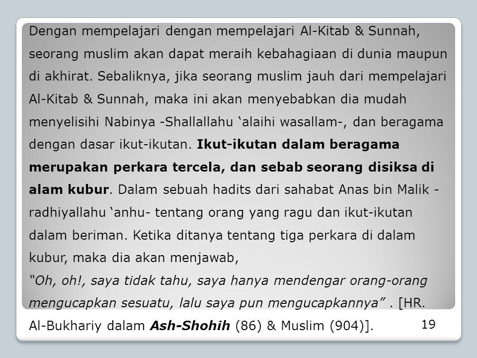 Dengan mempelajari dengan mempelajari Al-Kitab & Sunnah, seorang muslim akan dapat meraih kebahagiaan di dunia maupun di akhirat. Sebaliknya, jika seo
